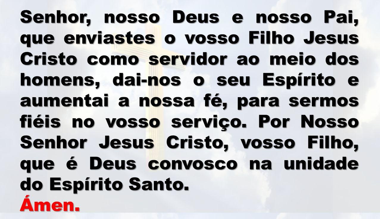 Senhor, nosso Deus e nosso Pai, que enviastes o vosso Filho Jesus Cristo como servidor ao meio dos homens, dai-nos o seu Espírito e aumentai a nossa fé, para sermos fiéis no vosso serviço. Por Nosso Senhor Jesus Cristo, vosso Filho, que é Deus convosco na unidade do Espírito Santo.