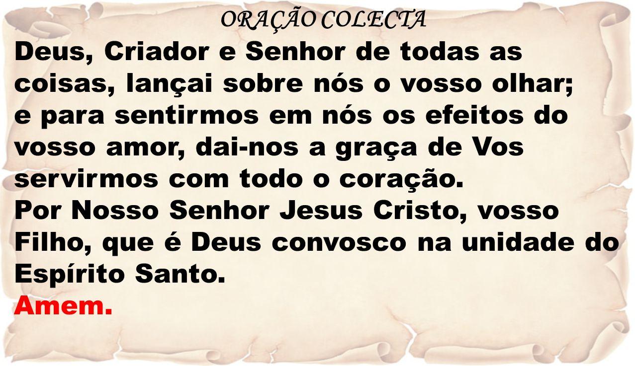 ORAÇÃO COLECTA Deus, Criador e Senhor de todas as coisas, lançai sobre nós o vosso olhar;