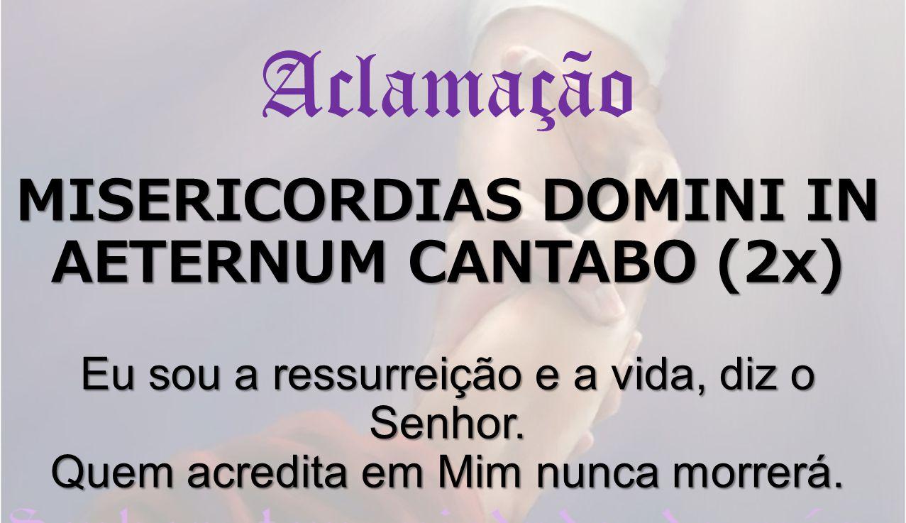 Aclamação MISERICORDIAS DOMINI IN AETERNUM CANTABO (2x) Eu sou a ressurreição e a vida, diz o Senhor.