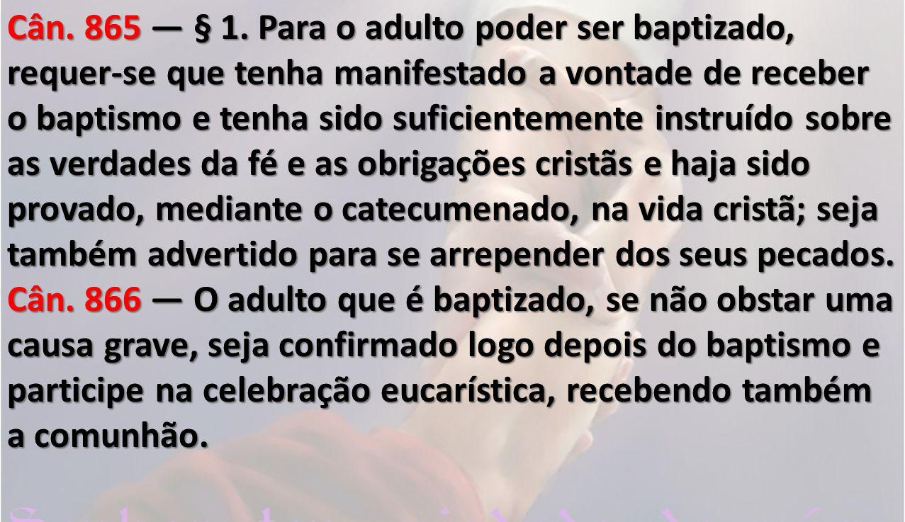 Cân. 865 — § 1. Para o adulto poder ser baptizado, requer-se que tenha manifestado a vontade de receber o baptismo e tenha sido suficientemente instruído sobre as verdades da fé e as obrigações cristãs e haja sido provado, mediante o catecumenado, na vida cristã; seja também advertido para se arrepender dos seus pecados.
