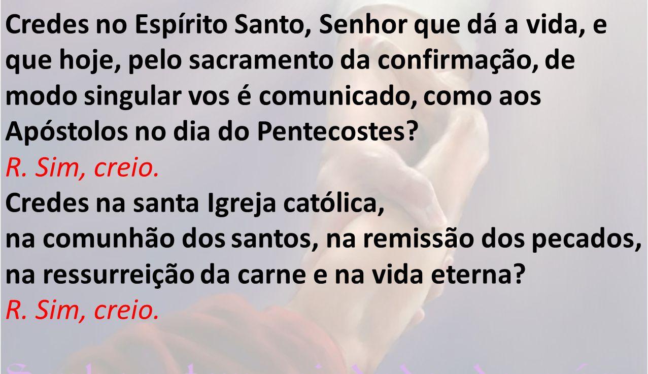 Credes no Espírito Santo, Senhor que dá a vida, e que hoje, pelo sacramento da confirmação, de modo singular vos é comunicado, como aos Apóstolos no dia do Pentecostes