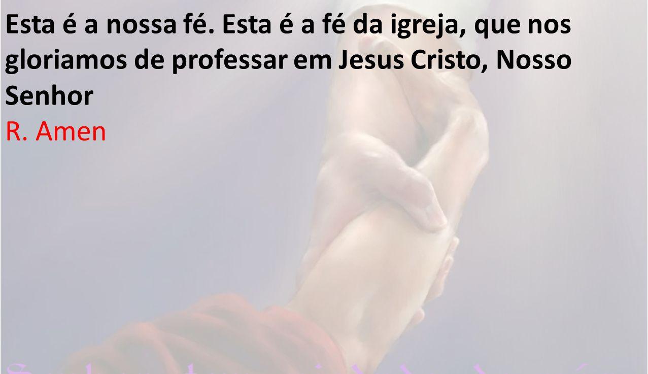 Esta é a nossa fé. Esta é a fé da igreja, que nos gloriamos de professar em Jesus Cristo, Nosso Senhor