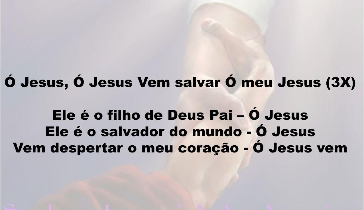 Ó Jesus, Ó Jesus Vem salvar Ó meu Jesus (3X)