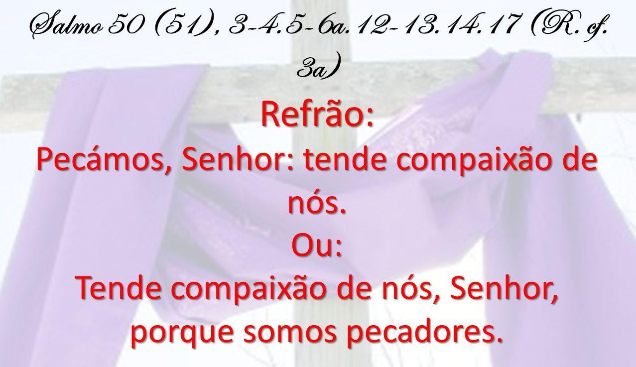 Refrão: Salmo 50 (51), 3-4.5-6a.12-13.14.17 (R. cf. 3a)