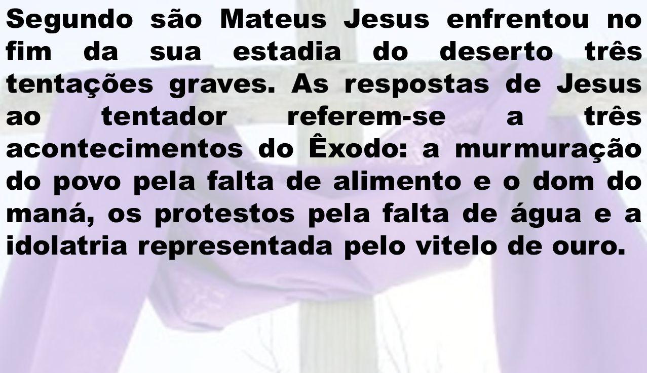 Segundo são Mateus Jesus enfrentou no fim da sua estadia do deserto três tentações graves.