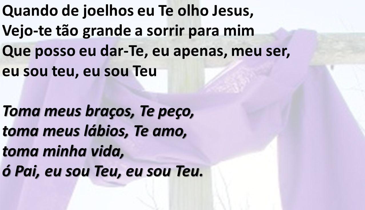 Quando de joelhos eu Te olho Jesus,
