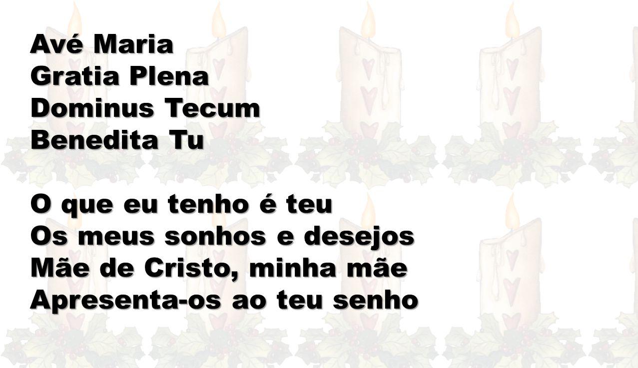 Avé Maria Gratia Plena. Dominus Tecum. Benedita Tu. O que eu tenho é teu. Os meus sonhos e desejos.