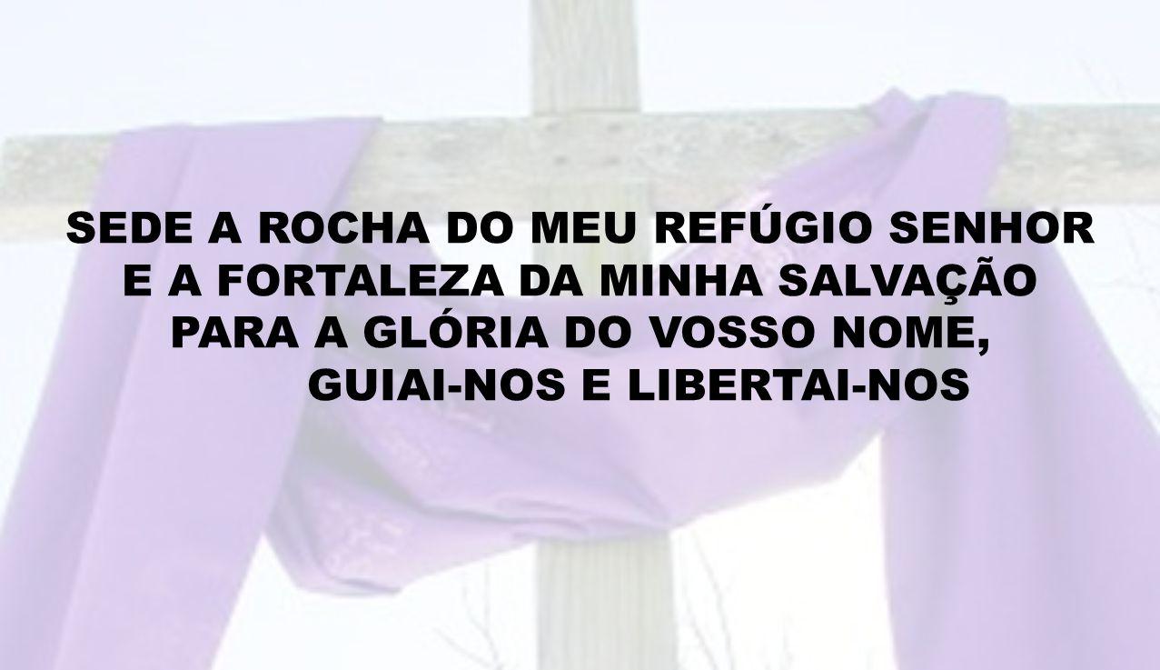 SEDE A ROCHA DO MEU REFÚGIO SENHOR E A FORTALEZA DA MINHA SALVAÇÃO