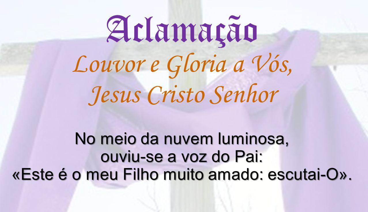Aclamação Louvor e Gloria a Vós, Jesus Cristo Senhor No meio da nuvem luminosa, ouviu-se a voz do Pai: «Este é o meu Filho muito amado: escutai-O».