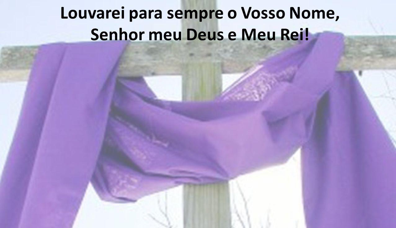 Louvarei para sempre o Vosso Nome, Senhor meu Deus e Meu Rei!