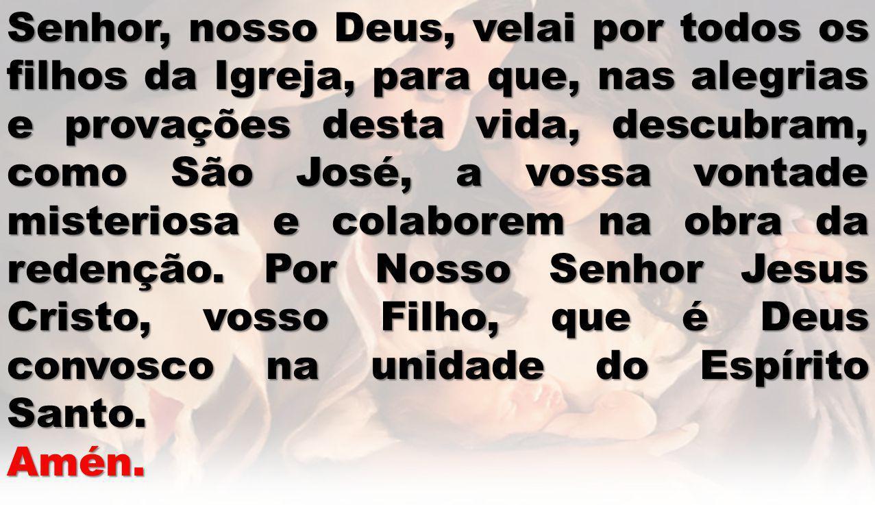 Senhor, nosso Deus, velai por todos os filhos da Igreja, para que, nas alegrias e provações desta vida, descubram, como São José, a vossa vontade misteriosa e colaborem na obra da redenção. Por Nosso Senhor Jesus Cristo, vosso Filho, que é Deus convosco na unidade do Espírito Santo.