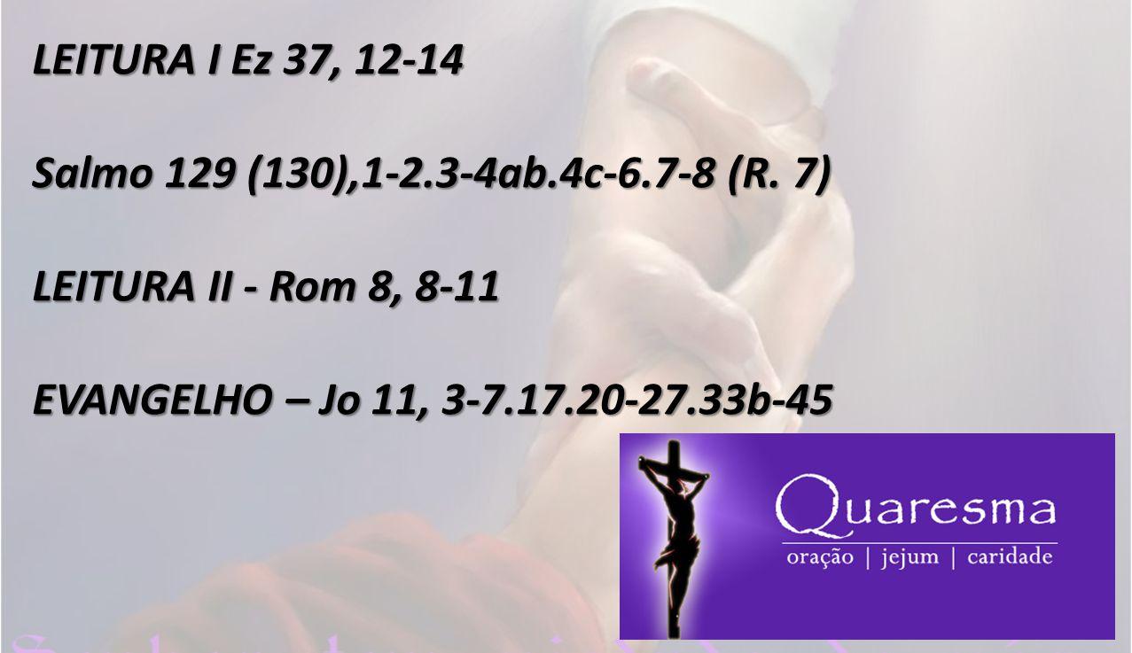 LEITURA I Ez 37, 12-14 Salmo 129 (130),1-2.3-4ab.4c-6.7-8 (R.