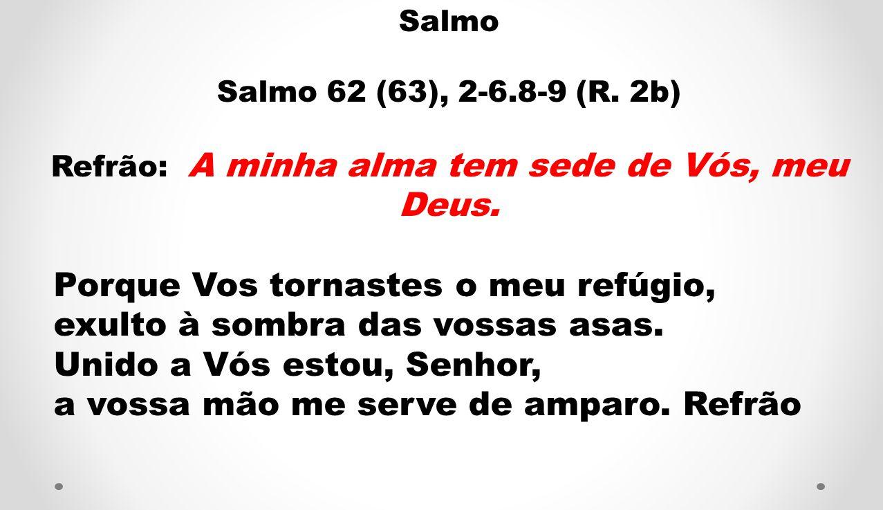 Refrão: A minha alma tem sede de Vós, meu Deus.