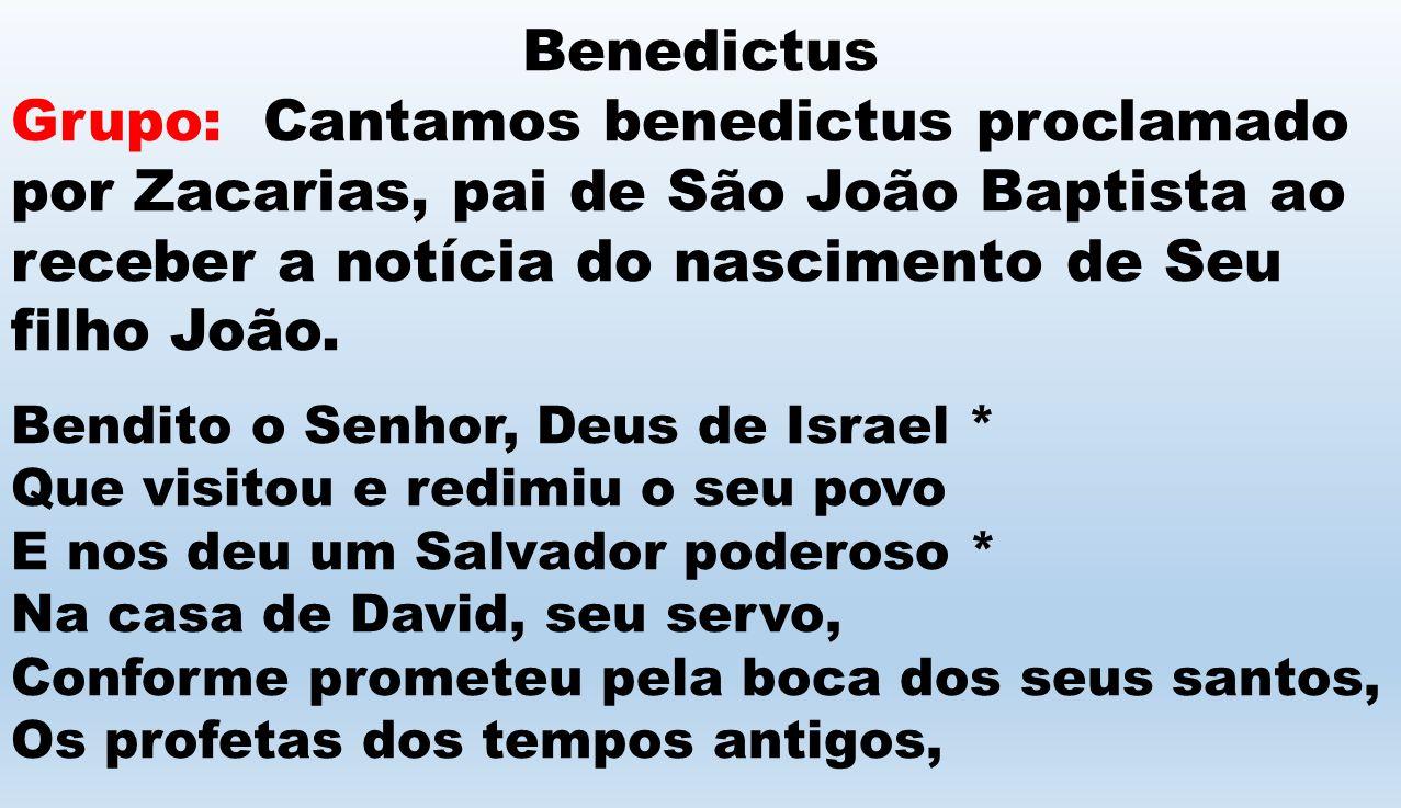 Benedictus Grupo: Cantamos benedictus proclamado por Zacarias, pai de São João Baptista ao receber a notícia do nascimento de Seu filho João.