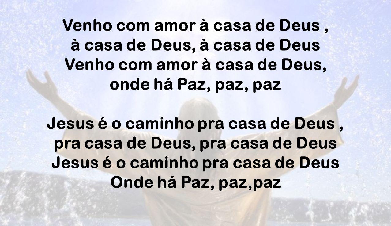 Venho com amor à casa de Deus , à casa de Deus, à casa de Deus