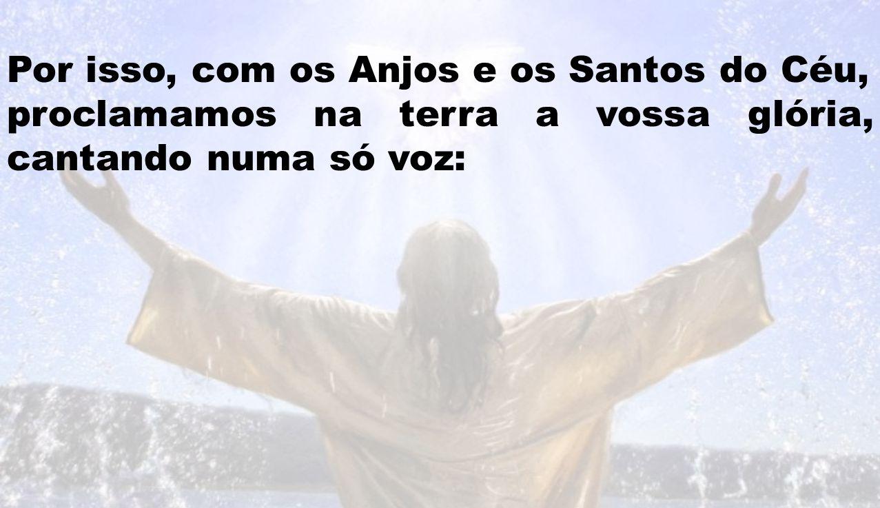 Por isso, com os Anjos e os Santos do Céu,