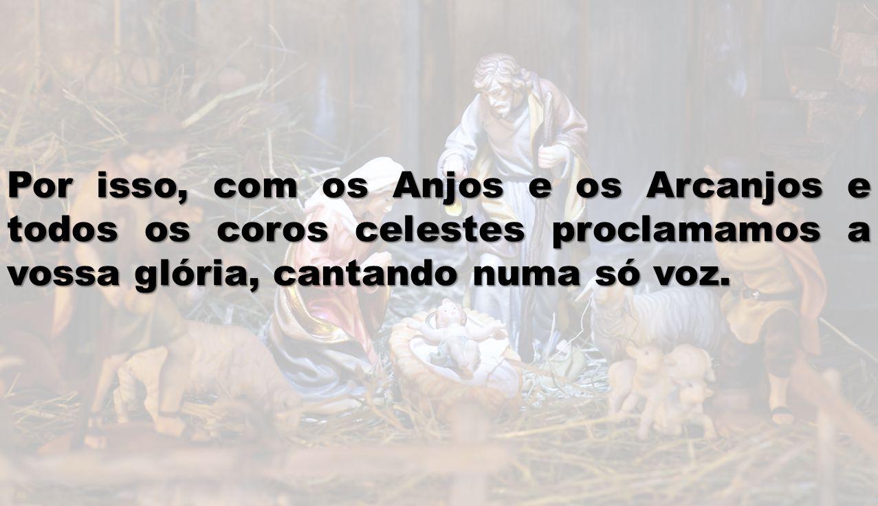 Por isso, com os Anjos e os Arcanjos e todos os coros celestes proclamamos a vossa glória, cantando numa só voz.