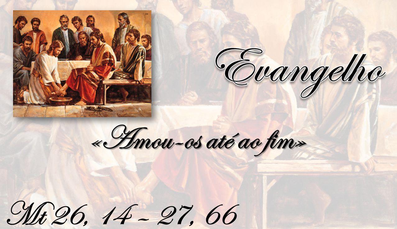 Evangelho «Amou-os até ao fim» Mt 26, 14 – 27, 66
