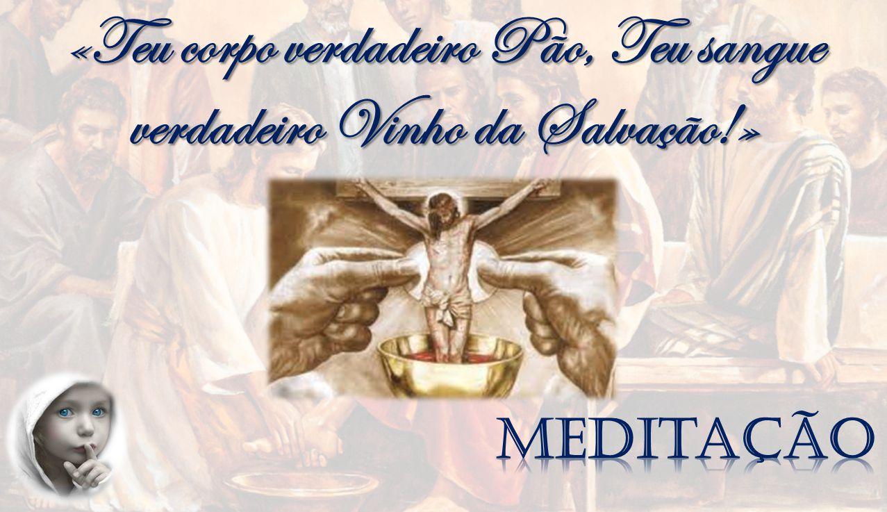 «Teu corpo verdadeiro Pão, Teu sangue verdadeiro Vinho da Salvação!»