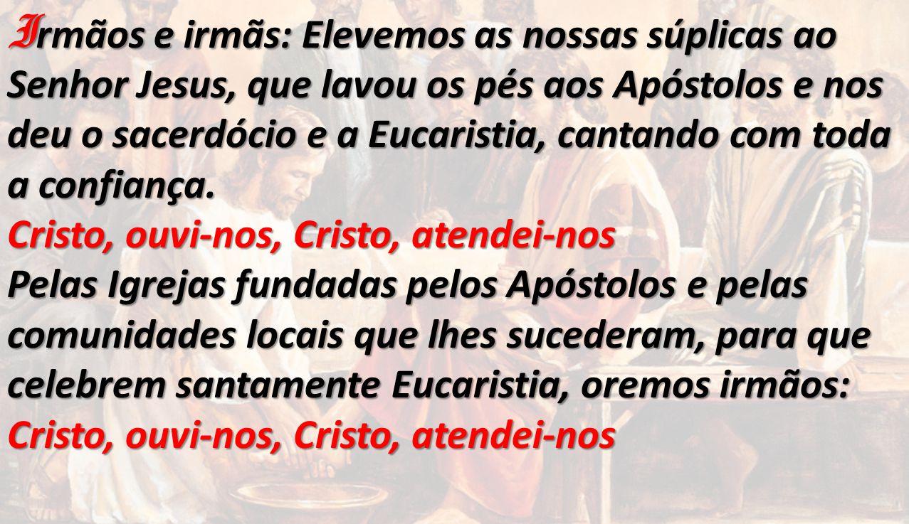 Irmãos e irmãs: Elevemos as nossas súplicas ao Senhor Jesus, que lavou os pés aos Apóstolos e nos deu o sacerdócio e a Eucaristia, cantando com toda a confiança.