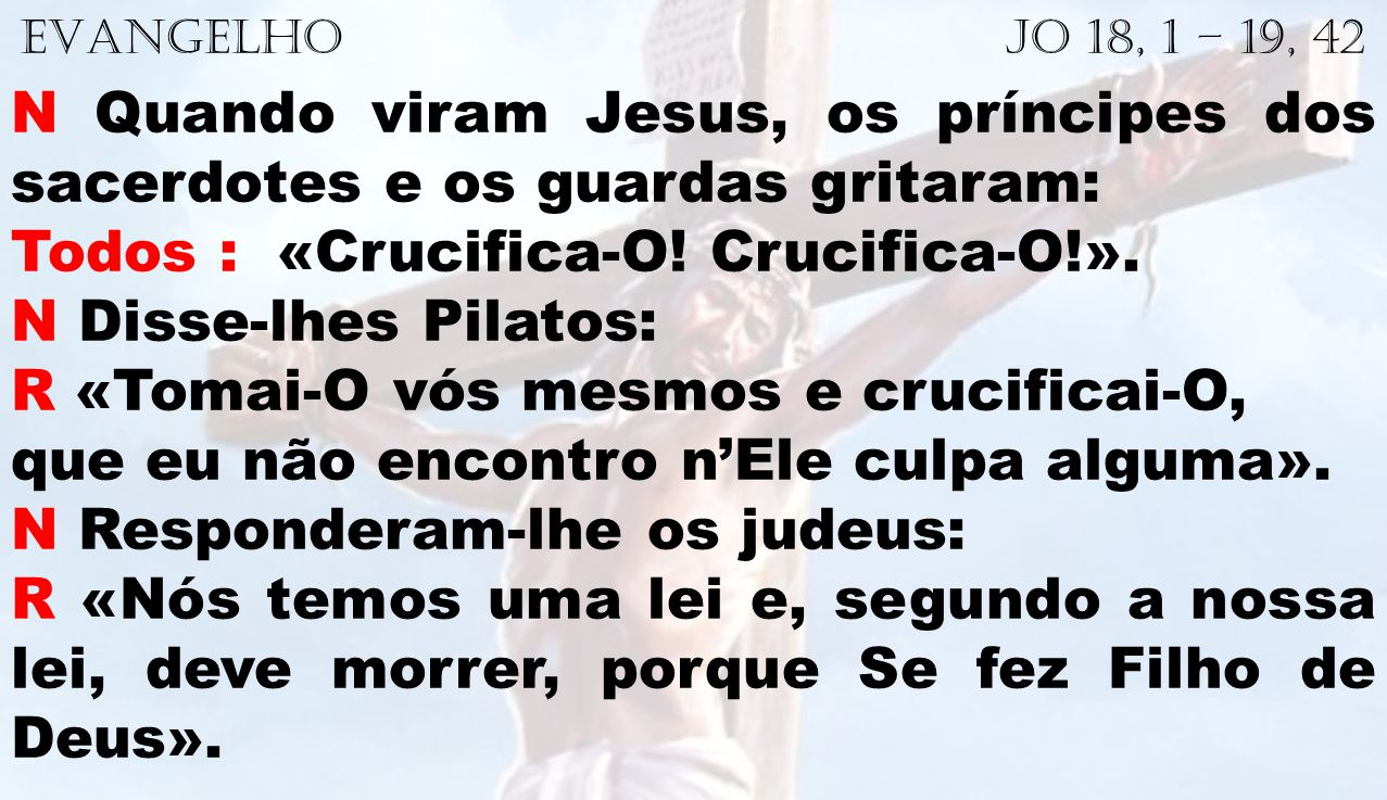 Todos : «Crucifica-O! Crucifica-O!». N Disse-lhes Pilatos: