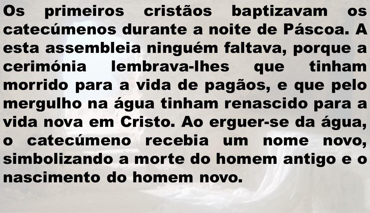 Os primeiros cristãos baptizavam os catecúmenos durante a noite de Páscoa.