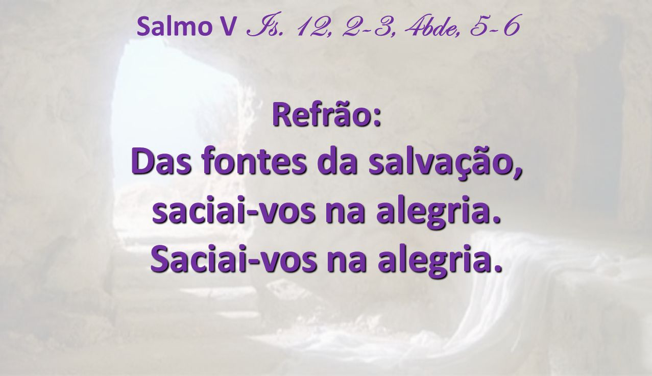 Das fontes da salvação, saciai-vos na alegria. Saciai-vos na alegria.