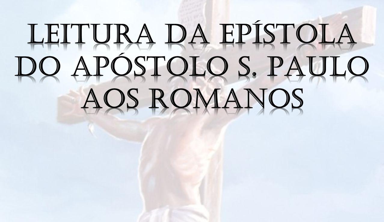 Leitura da Epístola do apóstolo S. Paulo aos Romanos