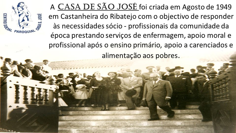 A Casa de São José foi criada em Agosto de 1949 em Castanheira do Ribatejo com o objectivo de responder às necessidades sócio - profissionais da comunidade da época prestando serviços de enfermagem, apoio moral e profissional após o ensino primário, apoio a carenciados e alimentação aos pobres.