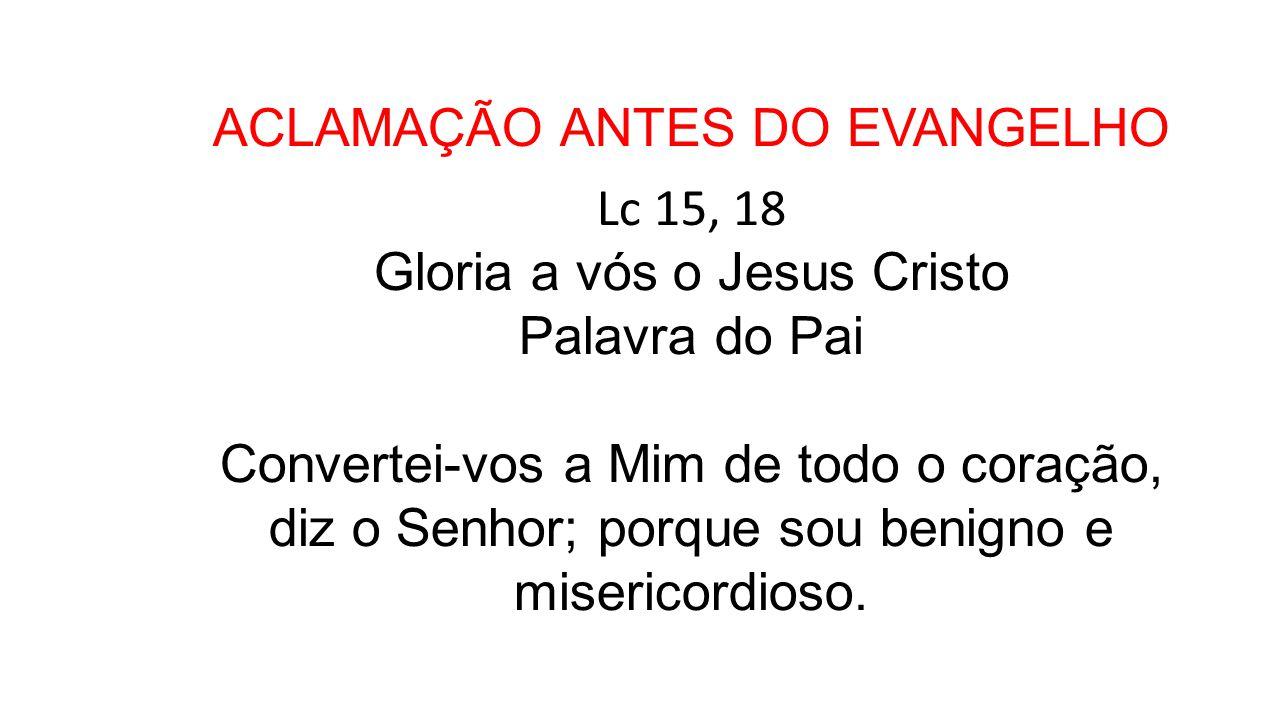 ACLAMAÇÃO ANTES DO EVANGELHO Lc 15, 18 Gloria a vós o Jesus Cristo