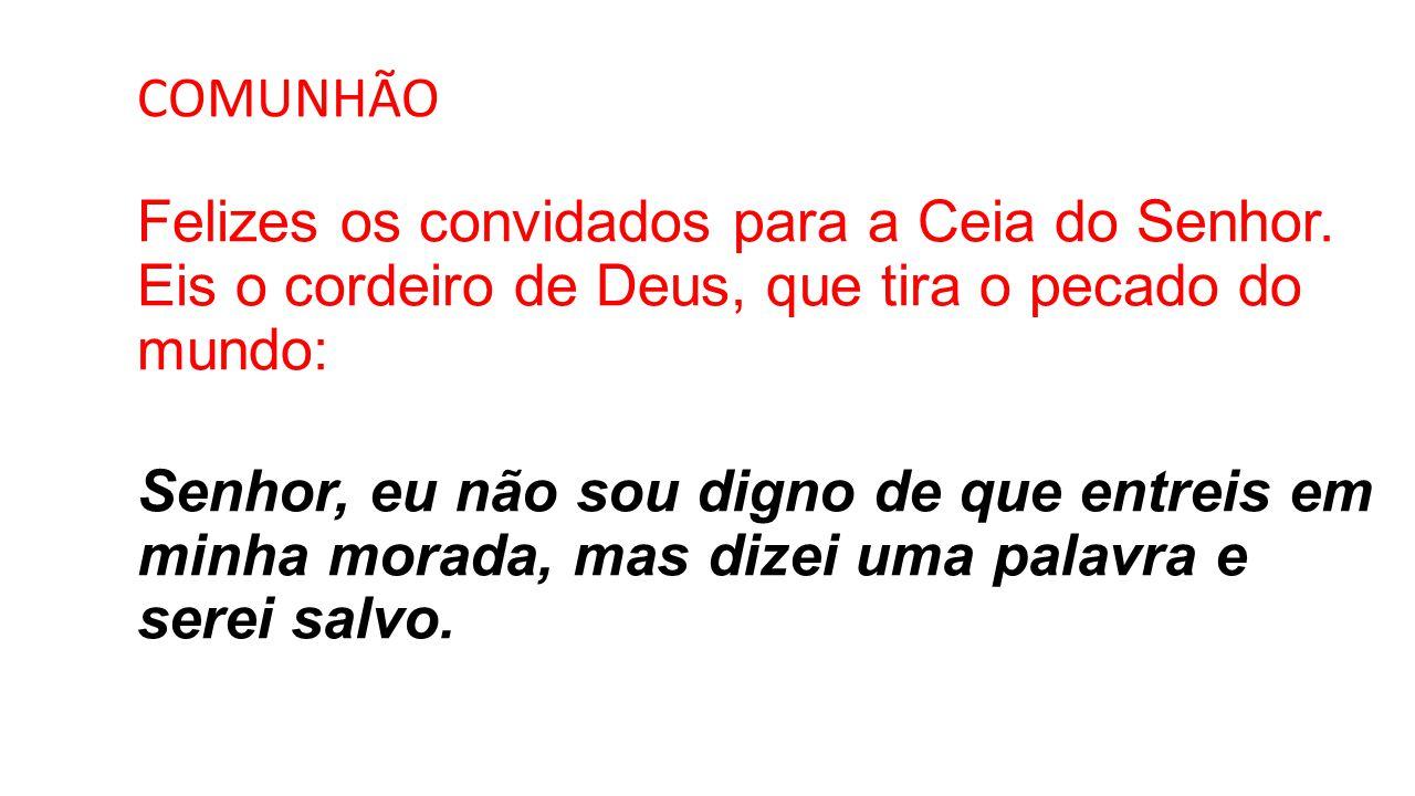 COMUNHÃO Felizes os convidados para a Ceia do Senhor. Eis o cordeiro de Deus, que tira o pecado do mundo: