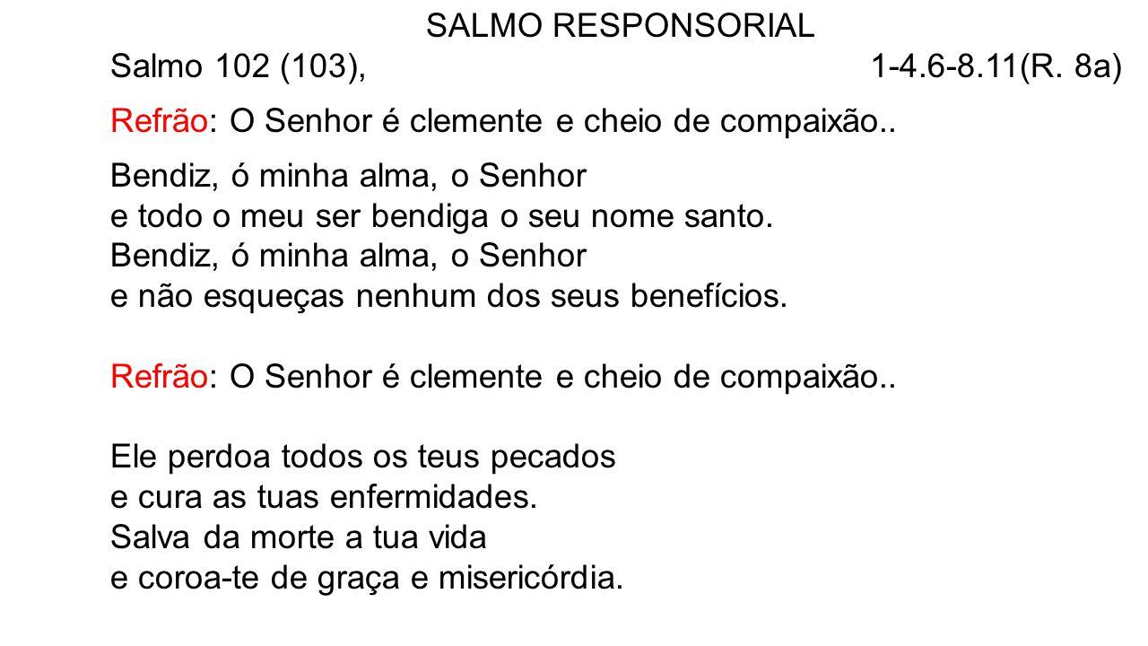SALMO RESPONSORIAL Salmo 102 (103), 1-4.6-8.11(R. 8a) Refrão: O Senhor é clemente e cheio de compaixão..