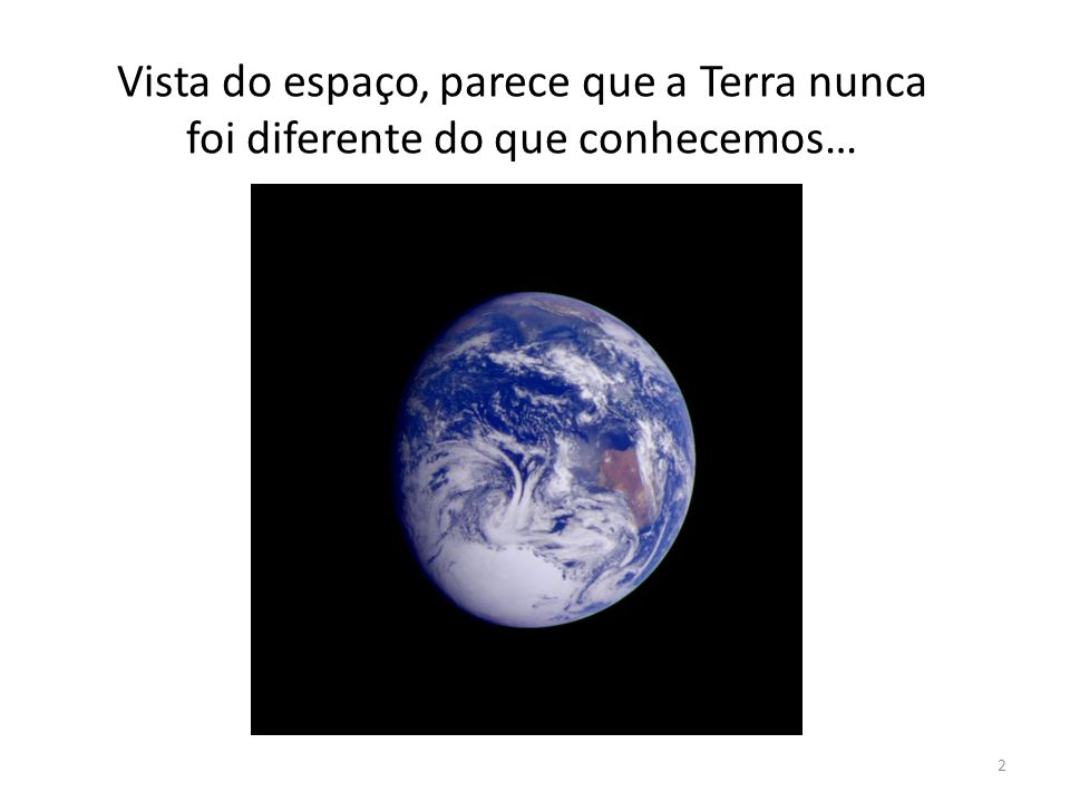 Vista do espaço, parece que a Terra nunca foi diferente do que conhecemos…