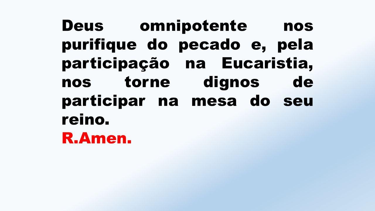 Deus omnipotente nos purifique do pecado e, pela participação na Eucaristia, nos torne dignos de participar na mesa do seu reino.