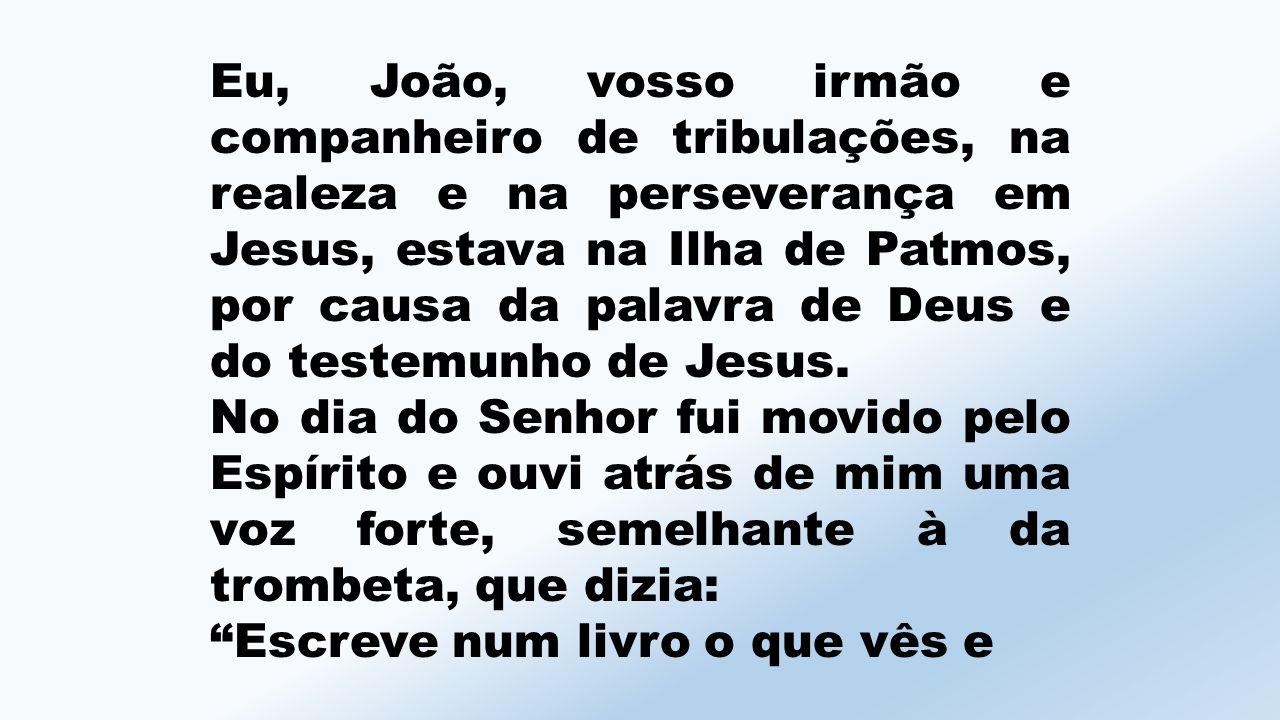 Eu, João, vosso irmão e companheiro de tribulações, na realeza e na perseverança em Jesus, estava na Ilha de Patmos, por causa da palavra de Deus e do testemunho de Jesus.