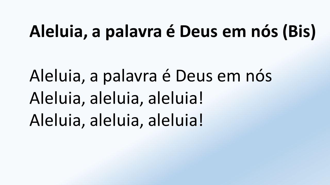 Aleluia, a palavra é Deus em nós (Bis) Aleluia, a palavra é Deus em nós