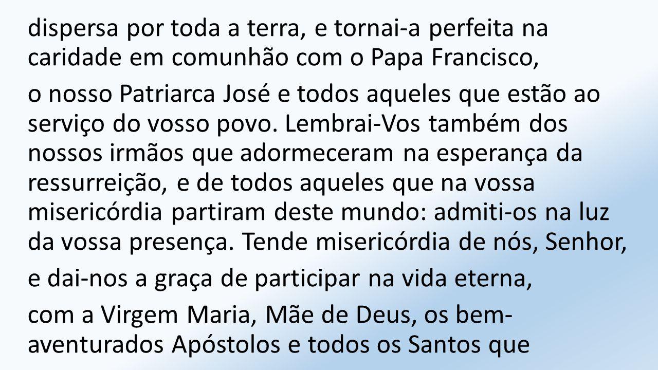 dispersa por toda a terra, e tornai-a perfeita na caridade em comunhão com o Papa Francisco,
