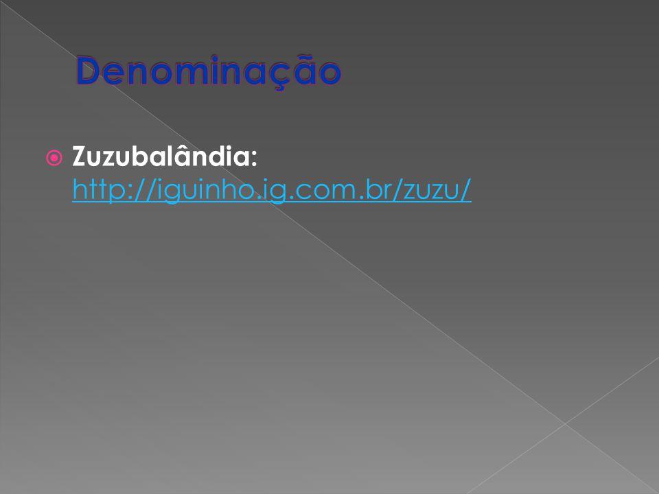 Denominação Zuzubalândia: http://iguinho.ig.com.br/zuzu/