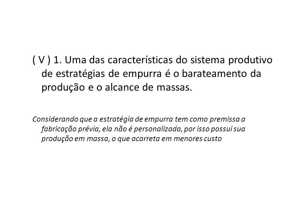 ( V ) 1. Uma das características do sistema produtivo de estratégias de empurra é o barateamento da produção e o alcance de massas.
