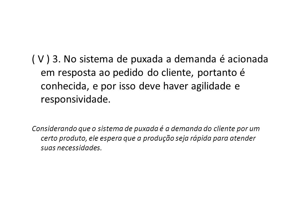 ( V ) 3. No sistema de puxada a demanda é acionada em resposta ao pedido do cliente, portanto é conhecida, e por isso deve haver agilidade e responsividade.