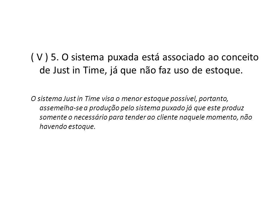( V ) 5. O sistema puxada está associado ao conceito de Just in Time, já que não faz uso de estoque.