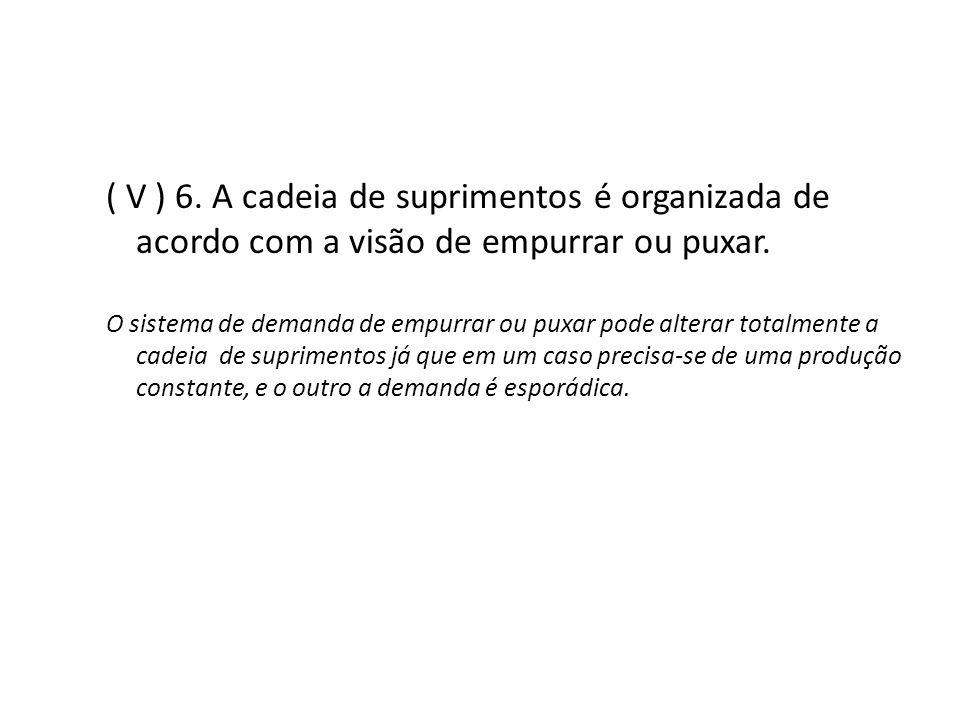 ( V ) 6. A cadeia de suprimentos é organizada de acordo com a visão de empurrar ou puxar.