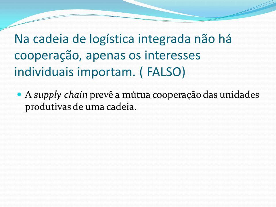 Na cadeia de logística integrada não há cooperação, apenas os interesses individuais importam. ( FALSO)