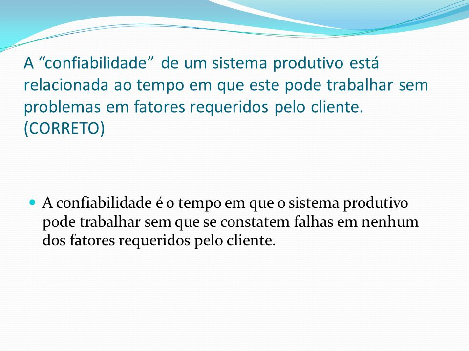 A confiabilidade de um sistema produtivo está relacionada ao tempo em que este pode trabalhar sem problemas em fatores requeridos pelo cliente. (CORRETO)