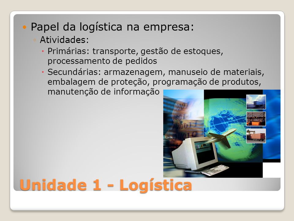 Unidade 1 - Logística Papel da logística na empresa: Atividades: