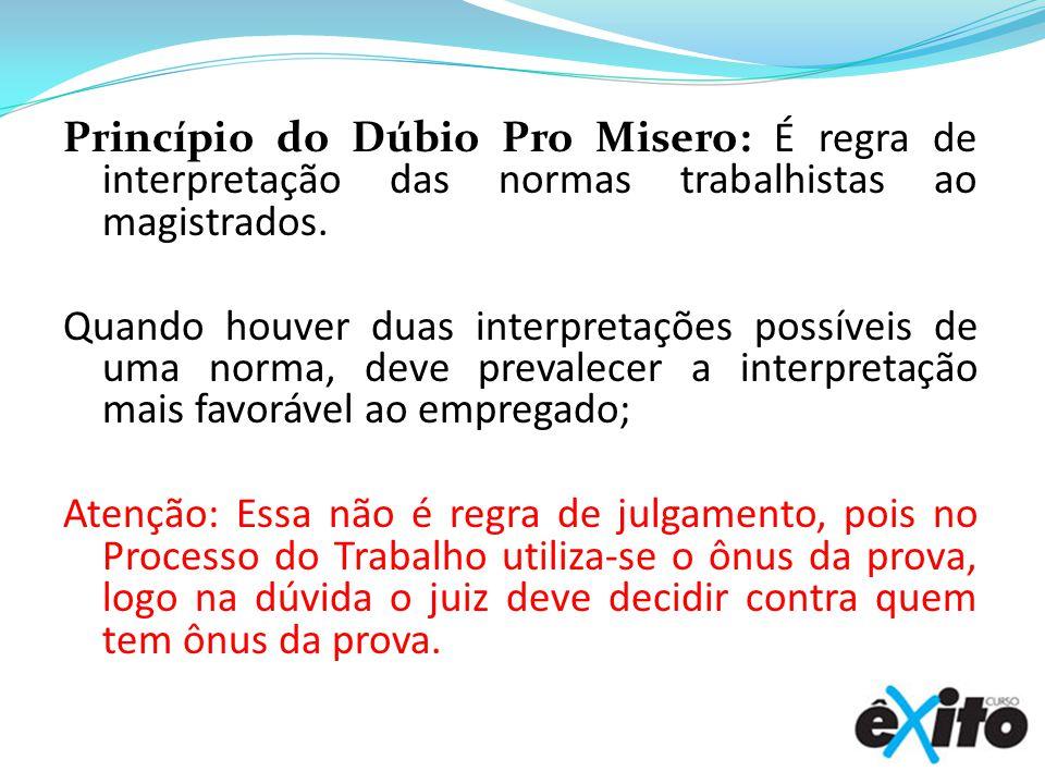 Princípio do Dúbio Pro Misero: É regra de interpretação das normas trabalhistas ao magistrados.