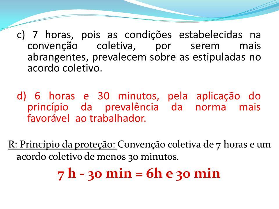c) 7 horas, pois as condições estabelecidas na convenção coletiva, por serem mais abrangentes, prevalecem sobre as estipuladas no acordo coletivo.