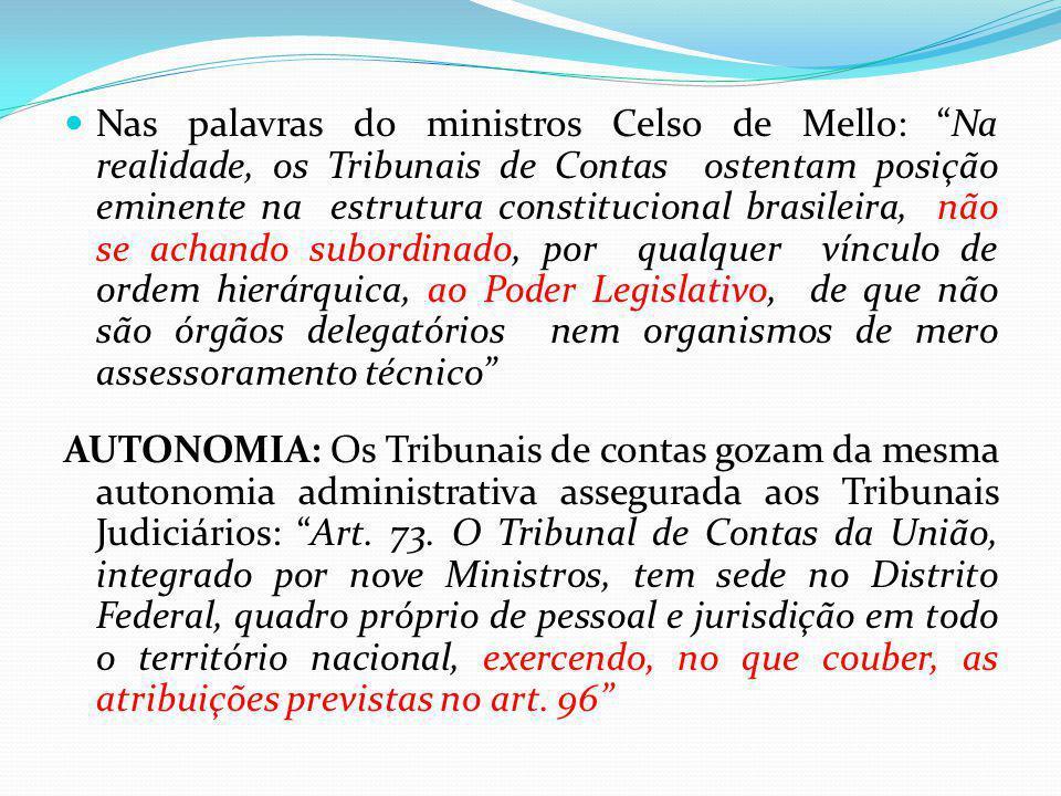 Nas palavras do ministros Celso de Mello: Na realidade, os Tribunais de Contas ostentam posição eminente na estrutura constitucional brasileira, não se achando subordinado, por qualquer vínculo de ordem hierárquica, ao Poder Legislativo, de que não são órgãos delegatórios nem organismos de mero assessoramento técnico