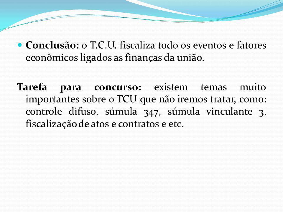 Conclusão: o T.C.U. fiscaliza todo os eventos e fatores econômicos ligados as finanças da união.