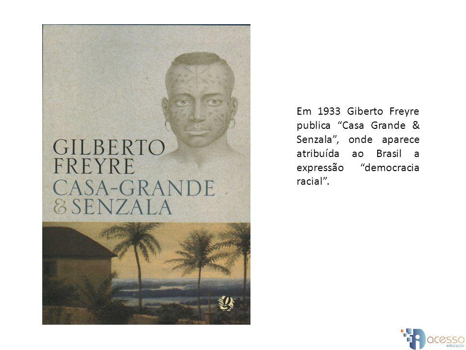 Em 1933 Giberto Freyre publica Casa Grande & Senzala , onde aparece atribuída ao Brasil a expressão democracia racial .